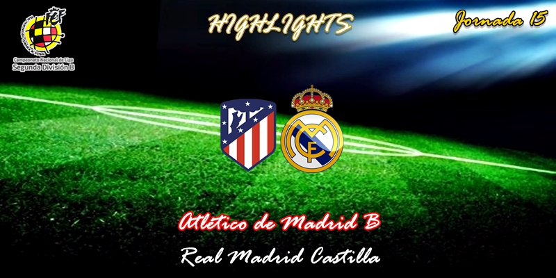 VÍDEO | Highlights | Atlético de Madrid B vs Real Madrid Castilla | 2ª División B – Grupo I | Jornada 15